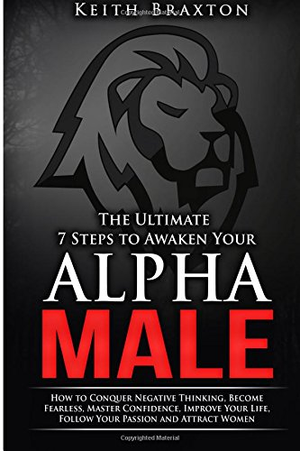 9781515263531: The Ultimate 7 Steps to Awaken Your Alpha Male: How to Conquer Negative Thinking, Become Fearless, Master Confidence, Improve Your Life, Follow Your Passion and Attract Women (Unleash Your Alpha Male)