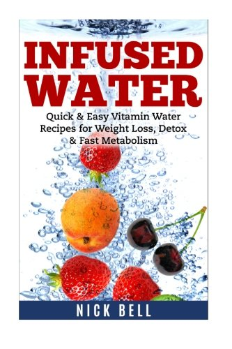 Infused Water: Quick & Easy Vitamin Water Recipes for Weight Loss, Detox & Fast Metabolism ...