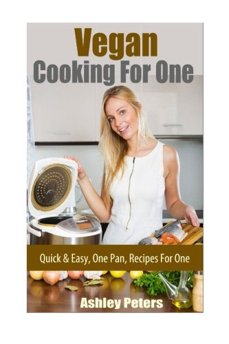 Vegan Cooking For One Recipes: Quick & Easy Recipes For One: Ashley Peters