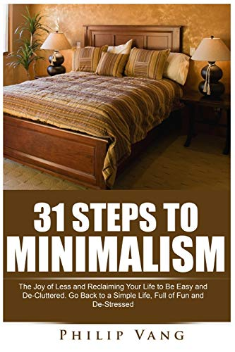 9781515270126: 31 Steps to Minimalism: The Joy of Less and Reclaiming Your Life to Be Easy and De-Cluttered. Go Back to a Simple Life, Full of Fun and De-Stressed (Volume 7)