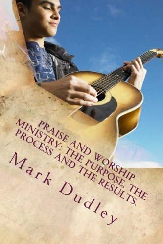 Praise And Worship Ministry: The Purpose, The Process and The Results.: Dudley, Mark