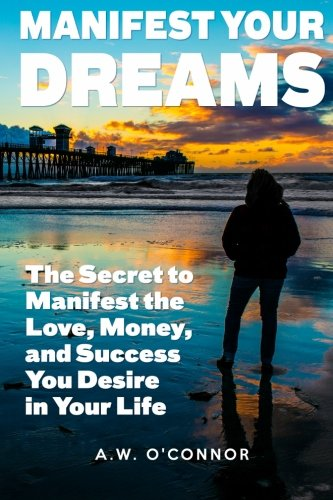 Manifest Your Dreams: The Secret to Manifest the Love, Money, and Success You Desire in Your Life: ...