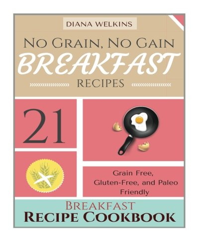 9781515275008: No Grain, No Gain Breakfast: 21 Grain Free, Gluten-Free, and Paleo Friendly Breakfast Recipe Cookbook
