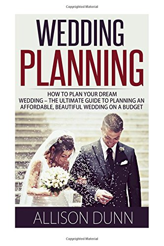 9781515278665: Wedding Planning: How To Plan Your Dream Wedding - The Ultimate Guide To Planning An Affordable, Beautiful Wedding On A Budget