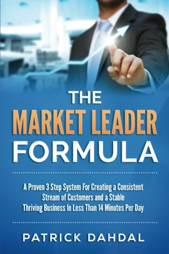 9781515281665: The Market Leader Formula: A Proven 3 Step System For Creating a Consistent Stream of Customers and a Stable Thriving Business In Less Than 14 Minustes Per Day