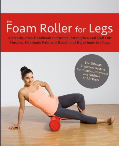 The Foam Roller for Legs: A Step-By-Step Handbook to Stretch, Strengthen and Roll Out Muscles, ...