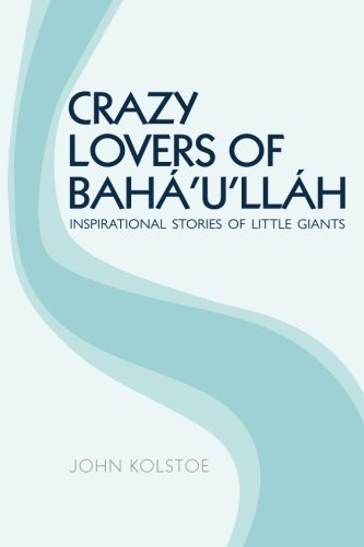 Crazy Lovers of Bahullh: Inspirational Stories of: Kolstoe, John
