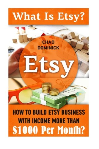 Etsy: What Is Etsy? How To Build Etsy Business With Income More Than $1000 Per Month?: (WITH ...