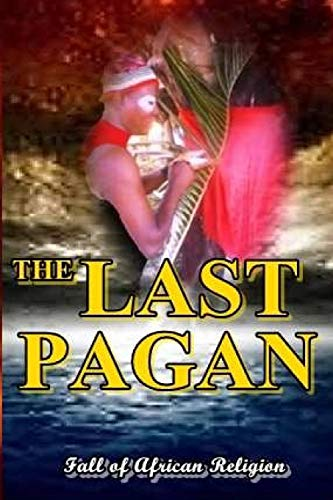 9781515293620: The Last Pagan: Fall Of African Religion & Enthronement of Corruption