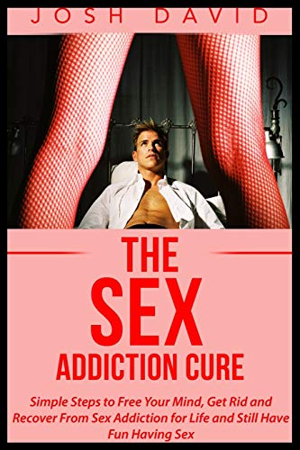 9781515308843: The Sex Addiction Cure: Simple Steps to Free Your Mind, Get Rid and Recover From Sex Addiction for Life and Still Have Fun Having Sex