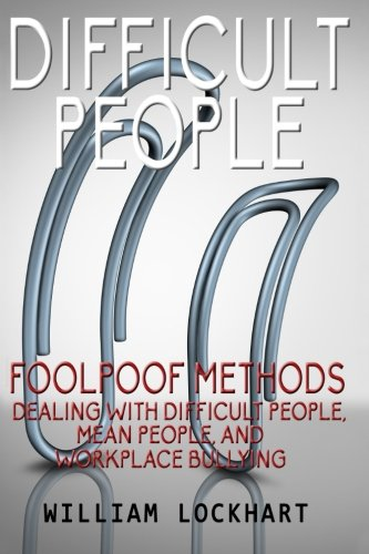 Difficult People: Foolpoof Methods - Dealing with Difficult People, Mean People, and Workplace ...