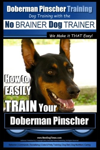 9781515314035: Doberman Pinscher Training | Dog Training with the No BRAINER Dog TRAINER ~ WE Make it THAT Easy!: How to EASILY TRAIN Your Doberman Pinchser (Volume 1)