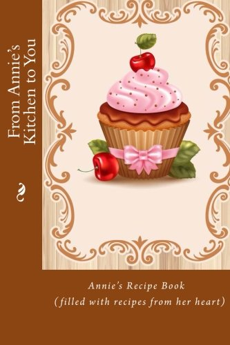 9781515315841: From Annie's Kitchen to You: Annie's Recipe Book (filled with recipes from her heart) (Personalized Recipe Books)