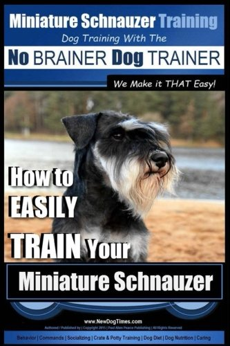 9781515316688: Miniature Schnauzer Training | Dog Training with the No BRAINER Dog TRAINER ~ We make it THAT Easy!: How to EASILY TRAIN Your Miniature Schnauzer (Volume 1)