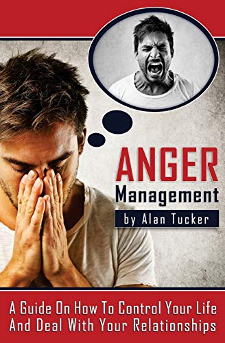 Anger Management: A Guide on How to Control Your Life and Deal with Your Relationships: Alan Tucker
