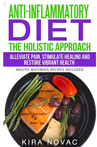 Anti-Inflammatory Diet: The Holistic Approach: Alleviate Pain, Stimulate Healing and Restore ...