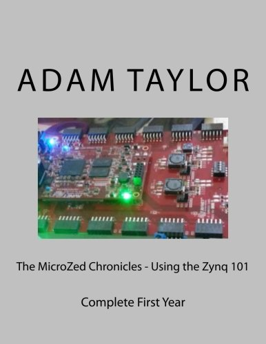 The MicroZed Chronicles - Using the Zynq 101: Complete First Year: Mr Adam P Taylor CEng