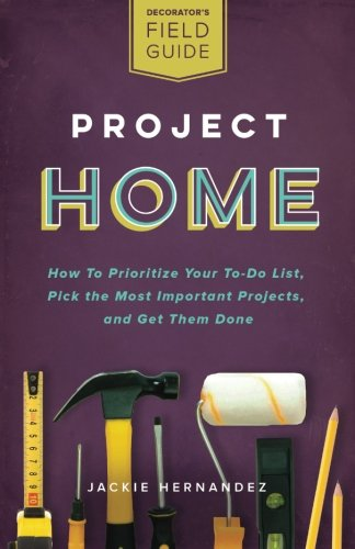 Project Home: How to Prioritize Your To-Do List, Pick the Most Important Projects, and Get Them ...