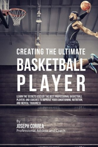 9781515340799: Creating the Ultimate Basketball Player: Learn the Secrets Used by the Best Professional Basketball Players and Coaches to Improve Your Conditioning, Nutrition, and Mental Toughness