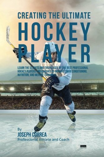 Creating the Ultimate Hockey Player: Learn the Secrets and Tricks Used by the Best Professional ...