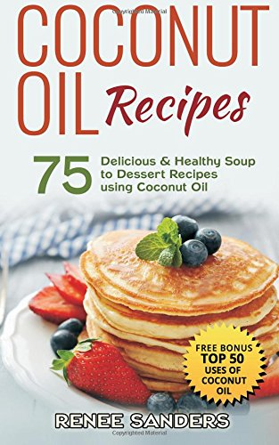 9781515352662: Coconut Oil Recipes: 75 Delicious & Healthy Soup to Dessert Recipes using Coconut Oil