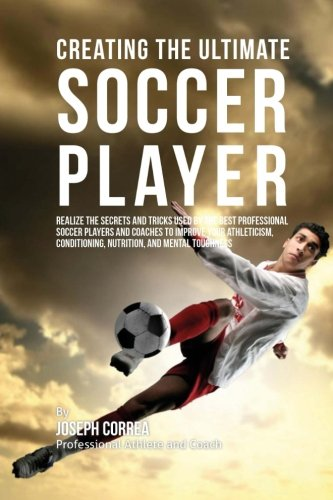 Creating the Ultimate Soccer Player: Realize the Secrets and Tricks Used by the Best Professional ...