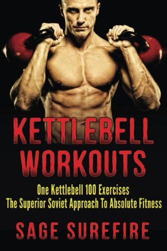 9781515358084: Kettlebell Workouts: One Kettlebell 100 Exercises - The Superior Soviet Approach To Absolute Fitness; Kettlebell Workouts And Kettlebell Training