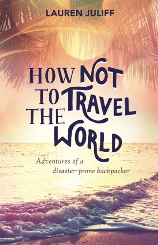 9781515359005: How Not to Travel the World: Adventures of a Disaster-Prone Backpacker