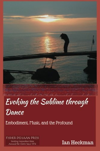 Evoking the Sublime Through Dance: Embodiment, Music, and the Profound: Mr. Ian Tomas Heckman