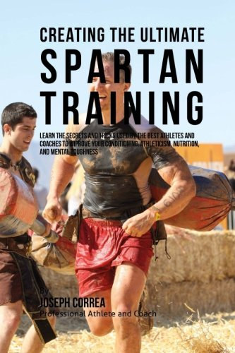 9781515370413: Creating the Ultimate Spartan Training: Learn the Secrets and Tricks Used by the Best Athletes and Coaches to Improve Your Conditioning, Athleticism, Nutrition, and Mental Toughness