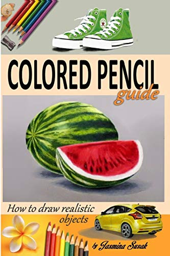9781515372950: Colored Pencil Guide - How to Draw Realistic Objects: with colored pencils, Still Life Drawing Lessons, Realism, Learn How to Draw, Art Book, Illustrations, Step-by-Step drawing tutorials, Techniques