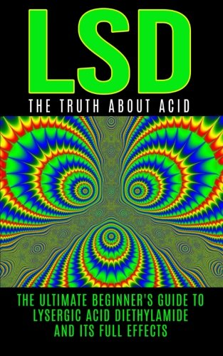 9781515375043: LSD: The Truth About Acid: The Ultimate Beginner's Guide to Lysergic Acid Diethylamide And Its Full Effects (LSD, Acid, Psychotherapy, Lucid Dreaming, Psychedelics)