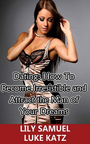 9781515379225: Dating: How To Become Irresistible and Attract the Man of Your Dreams: How To Get Your Prince Charming Want You!: Volume 2 (Dating Advice For Women)