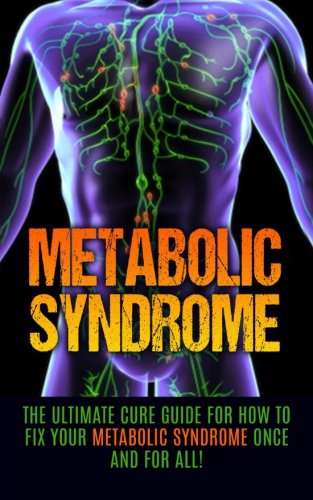 Metabolic Syndrome: The Ultimate Cure Guide for How to Fix Your Metabolic Syndrome Once And For All...