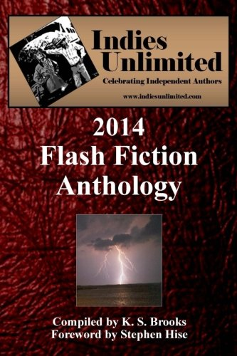 Indies Unlimited: 2014 Flash Fiction Anthology (Paperback): K S Brooks
