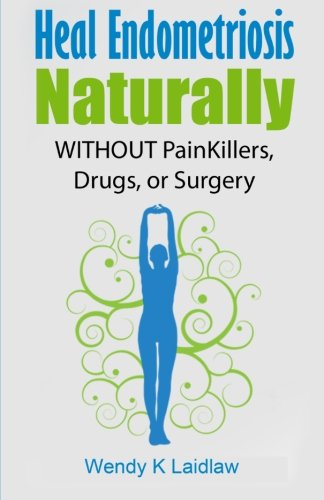 9781515385691: Heal Endometriosis Naturally: WITHOUT Painkillers, Drugs, or Surgery