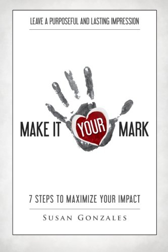 9781515389408: Make it YOUR Mark: 7 Steps to Maximize Your Impact - Leave a Purposeful and Lasting Impression