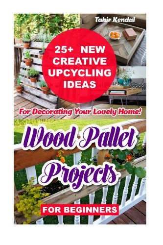 Wood Pallet Projects for Beginners: 25+ New Creative Upcycling Ideas For Decorating Your Lovely ...