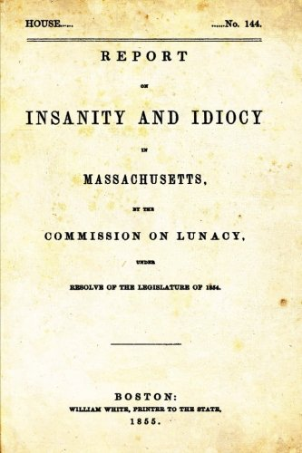 Report on Insanity and Idiocy in Massachusetts: Commission on Lunacy