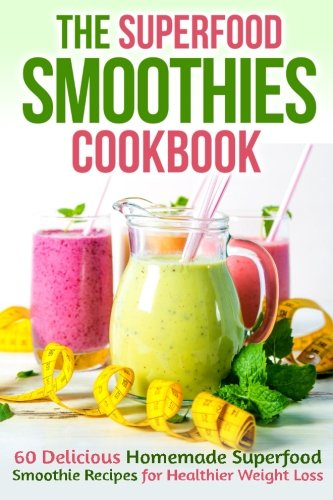 9781515396437: The Superfood Smoothies Cookbook: 60 Delicious Homemade Superfood Smoothie Recipes for Healthier Weight Loss