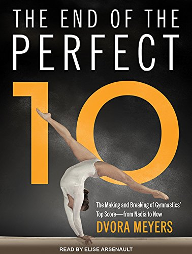 The End of the Perfect 10: The Making and Breaking of Gymnastics' Top Score from Nadia to Now ...