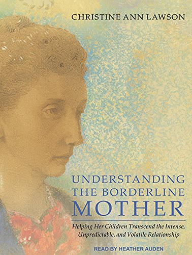 Understanding the Borderline Mother: Helping Her Children Transcend the Intense, Unpredictable, and...