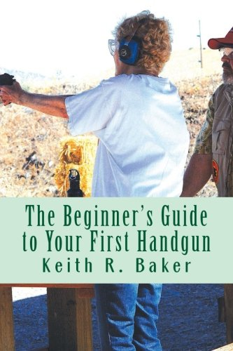 The Beginner's Guide to Your First Handgun: An informative, concise and complete aid: Keith R ...