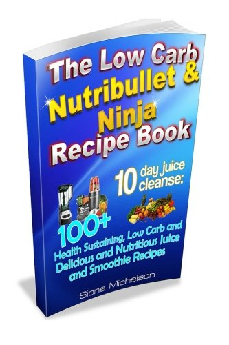 9781516809349: The Low Carb Nutribullet & Ninja Recipe Book: 10 day juice cleanse: 100+ Health Sustaining Low Carb and Delicious and Nutritious Juice and Smoothie Recipes