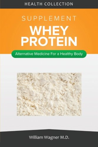9781516815722: The Whey Protein Supplement: Alternative Medicine for a Healthy Body