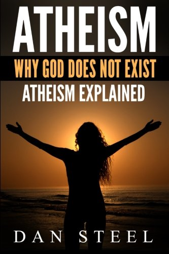 Atheism: Why God Does Not Exist: Atheism Explained: Dan Steel