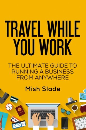 9781516832842: Travel While You Work: The Ultimate Guide to Running a Business from Anywhere