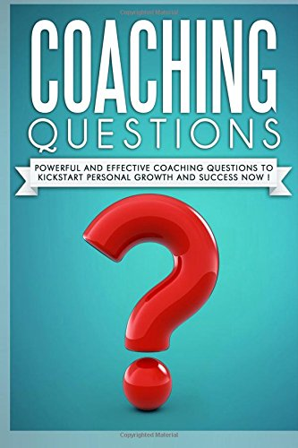 Coaching Questions: Powerful And Effective Coaching Questions To Kickstart Personal Growth And ...