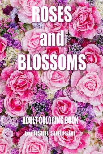 Adult Coloring Book: Roses and Blossoms: Paint and Color Flowers and Floral Designs (Adult Coloring...