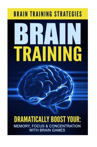 Brain Training: Brain Training Strategies - Dramatically Boost Your: Memory, Focus, & ...